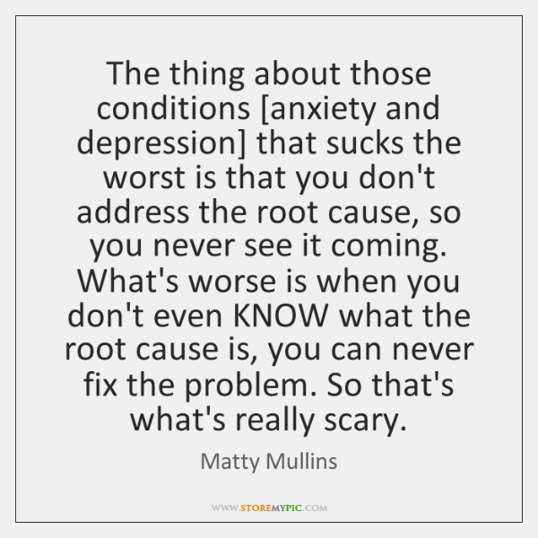 The thing about those conditions [anxiety and depression] that sucks the worst ...