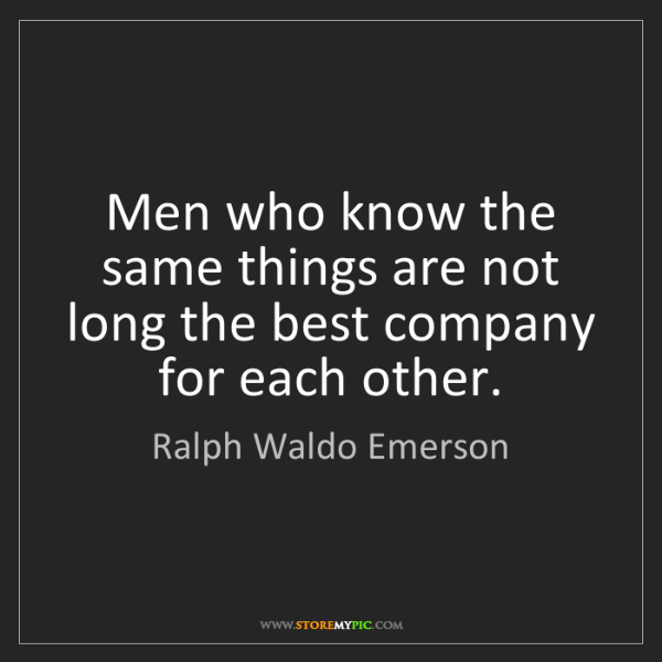 Ralph Waldo Emerson: Men who know the same things are not long the best company...