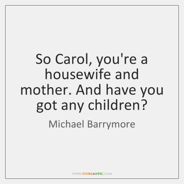 So Carol, you're a housewife and mother. And have you got any ...