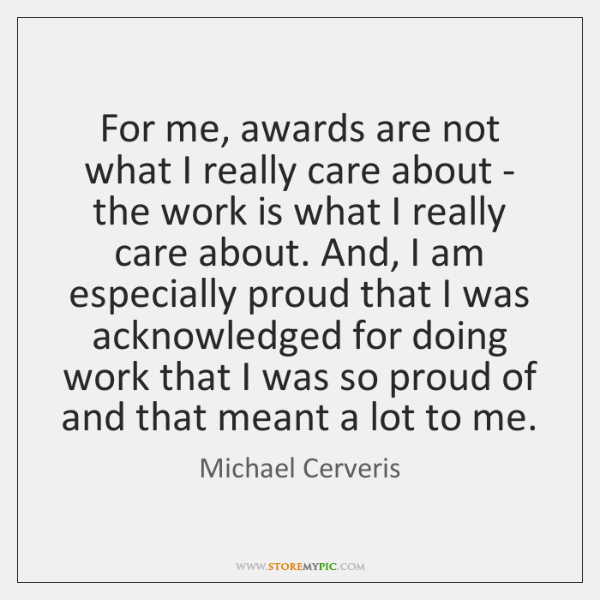 For me, awards are not what I really care about - the ...