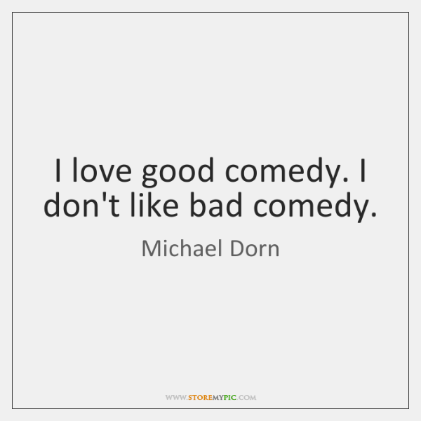 I love good comedy. I don't like bad comedy.