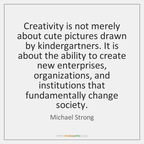 Creativity is not merely about cute pictures drawn by kindergartners. It is ...
