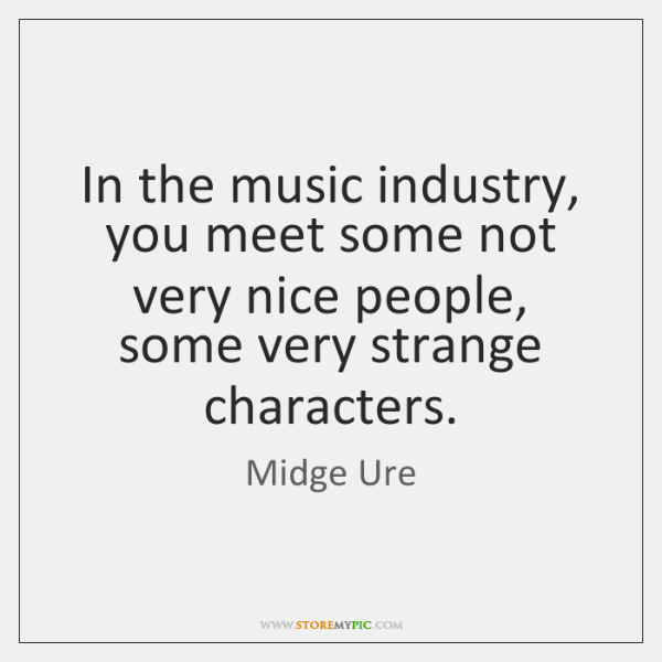 In the music industry, you meet some not very nice people, some ...