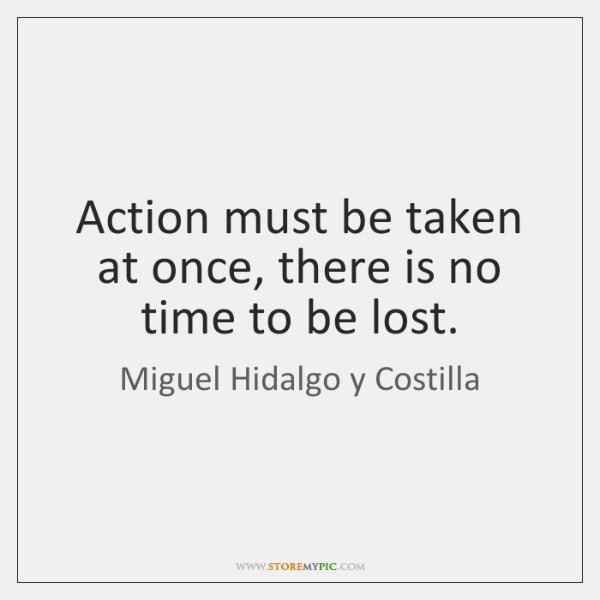 Action must be taken at once, there is no time to be ...
