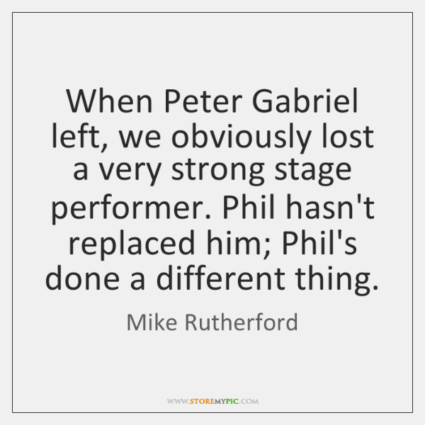 When Peter Gabriel left, we obviously lost a very strong stage performer. ...