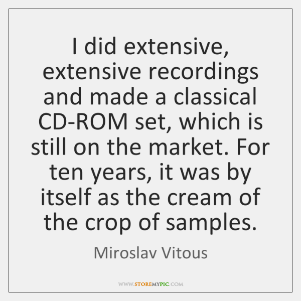 I did extensive, extensive recordings and made a classical CD-ROM set, which ...