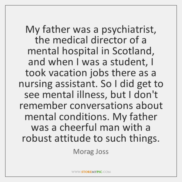 My father was a psychiatrist, the medical director of a mental hospital ...