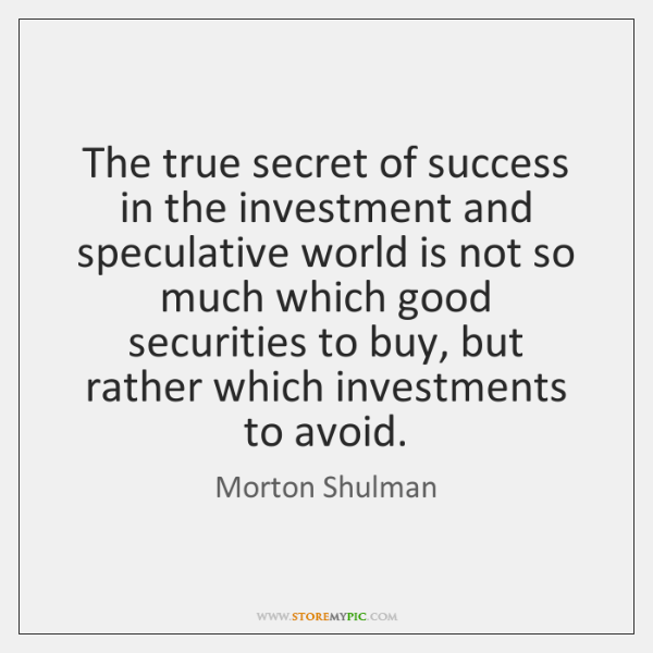 The true secret of success in the investment and speculative world is ...