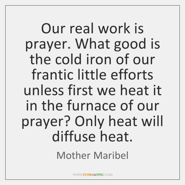 Our real work is prayer. What good is the cold iron of ...