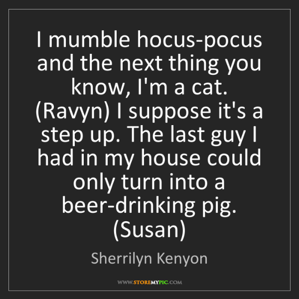 Sherrilyn Kenyon: I mumble hocus-pocus and the next thing you know, I'm...