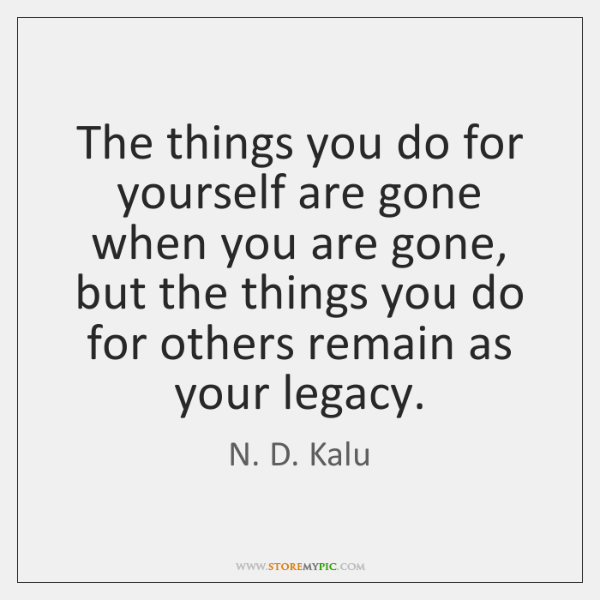 The things you do for yourself are gone when you are gone, ...