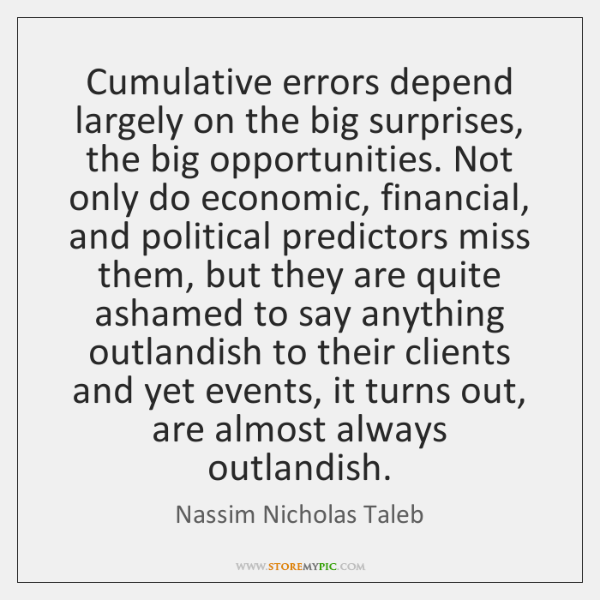 Cumulative errors depend largely on the big surprises, the big opportunities. Not ...