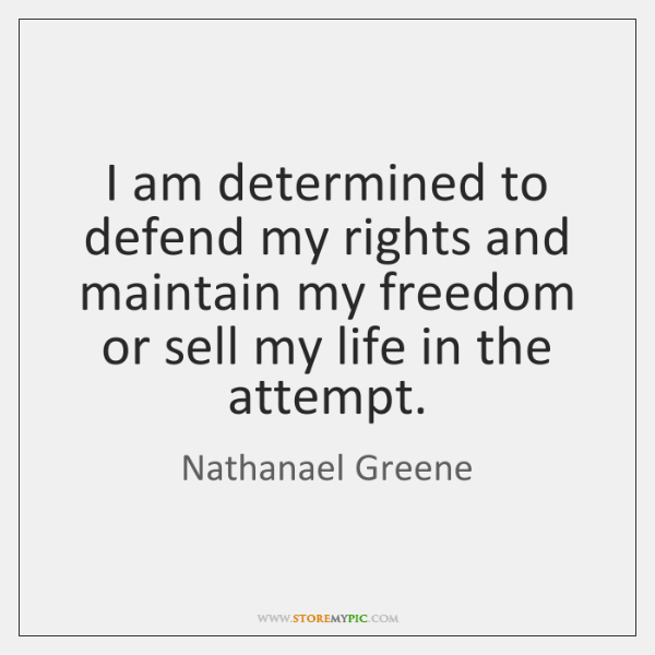 I am determined to defend my rights and maintain my freedom or ...