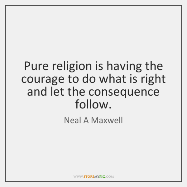Pure religion is having the courage to do what is right and ...