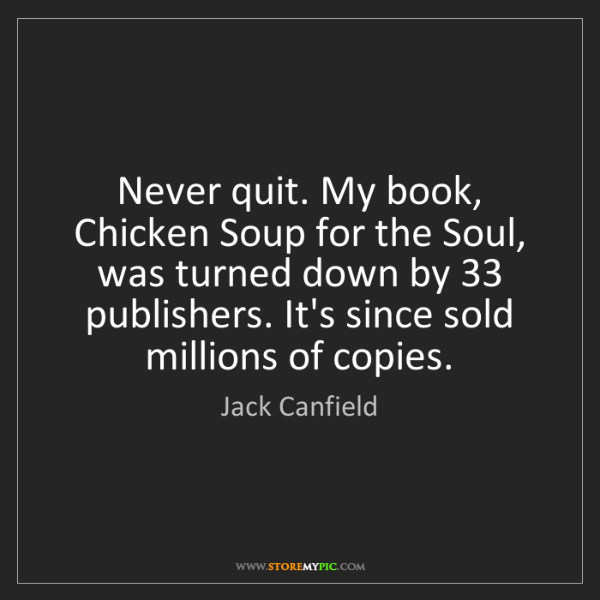 Jack Canfield: Never quit. My book, Chicken Soup for the Soul, was turned...