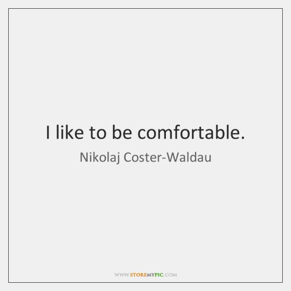 I like to be comfortable.