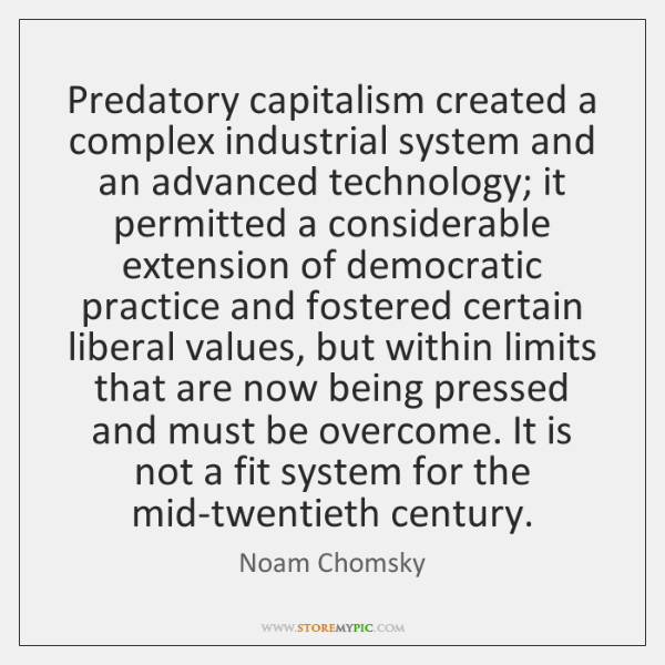 Predatory capitalism created a complex industrial system and an advanced technology; it ...