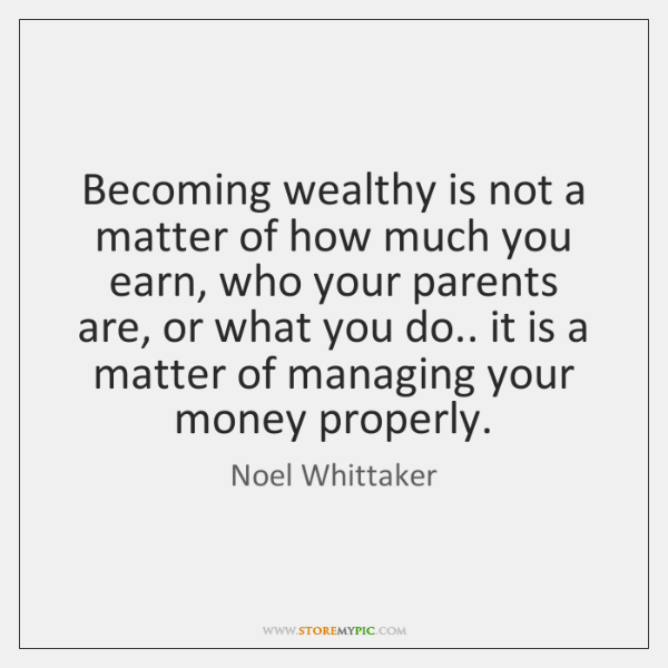 Becoming wealthy is not a matter of how much you earn, who ...