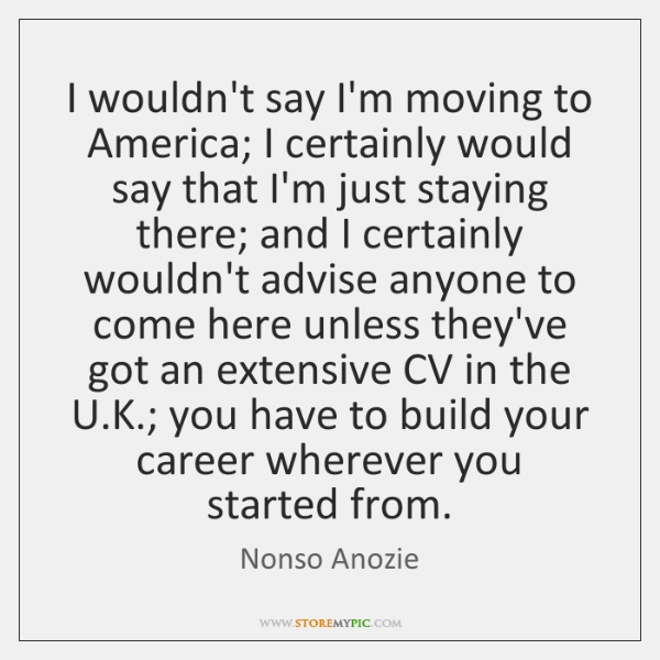 I wouldn't say I'm moving to America; I certainly would say that ...