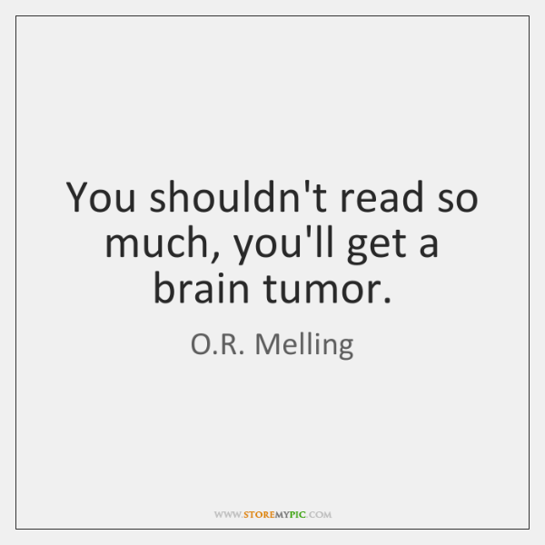 You shouldn't read so much, you'll get a brain tumor.