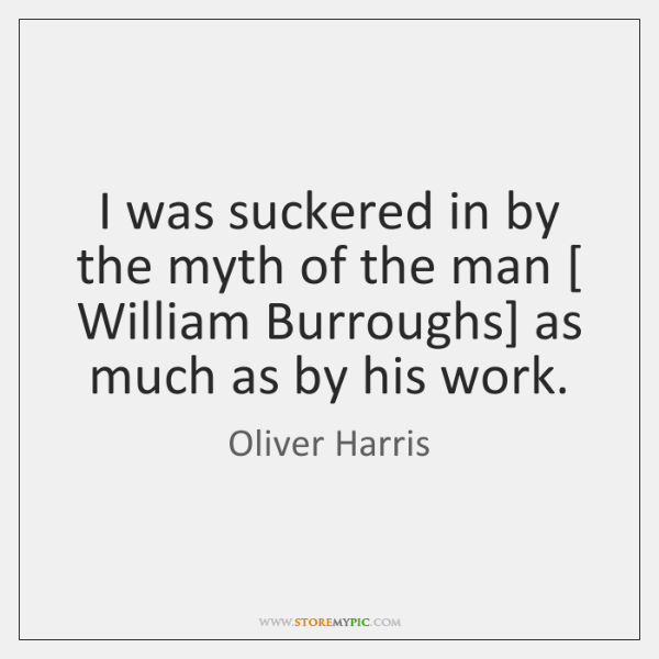 I was suckered in by the myth of the man [ William Burroughs] ...