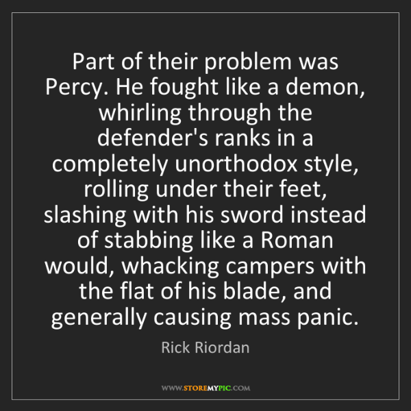 Rick Riordan: Part of their problem was Percy. He fought like a demon,...