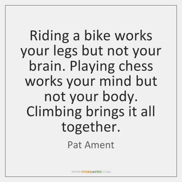 Riding a bike works your legs but not your brain. Playing chess ...