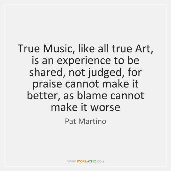 True Music, like all true Art, is an experience to be shared, ...