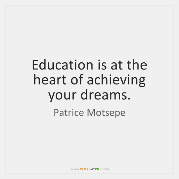 Education is at the heart of achieving your dreams.