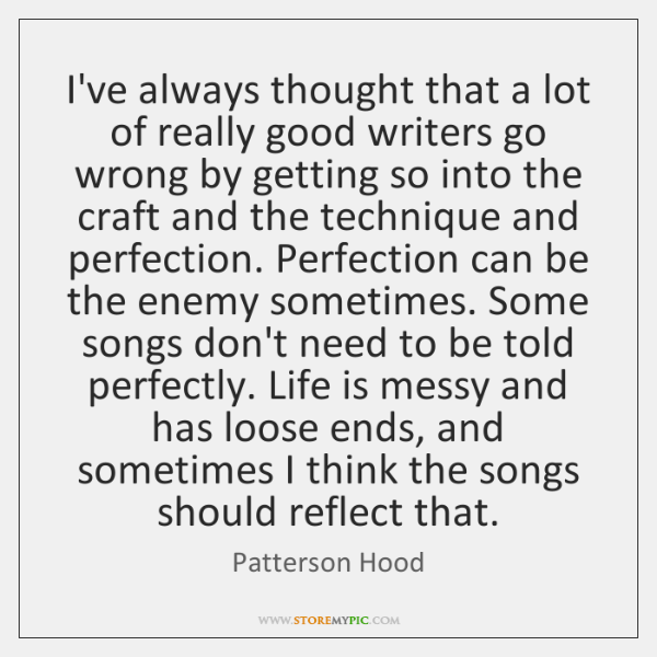 I've always thought that a lot of really good writers go wrong ...