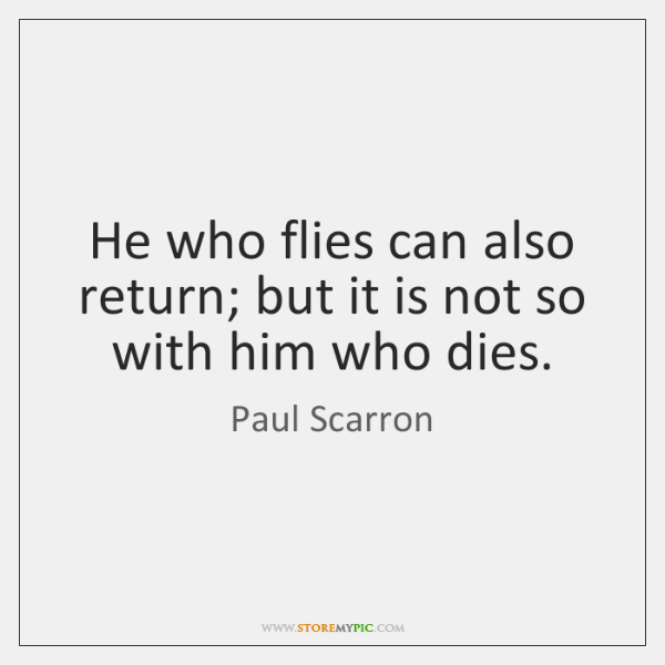 He who flies can also return; but it is not so with ...