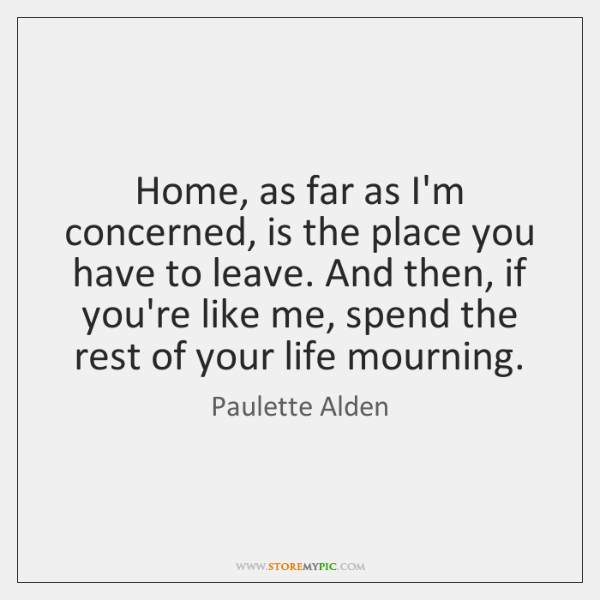 Home, as far as I'm concerned, is the place you have to ...