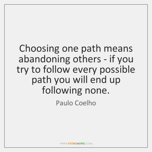 Choosing one path means abandoning others - if you try to follow ...