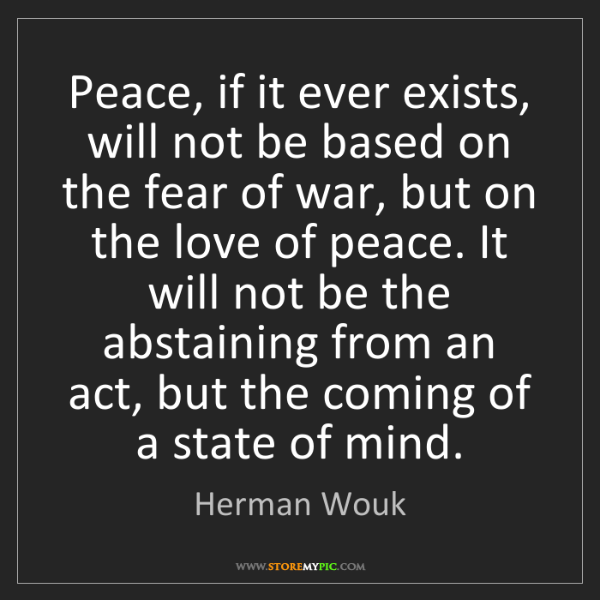 Herman Wouk: Peace, if it ever exists, will not be based on the fear...