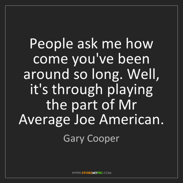 Gary Cooper: People ask me how come you've been around so long. Well,...