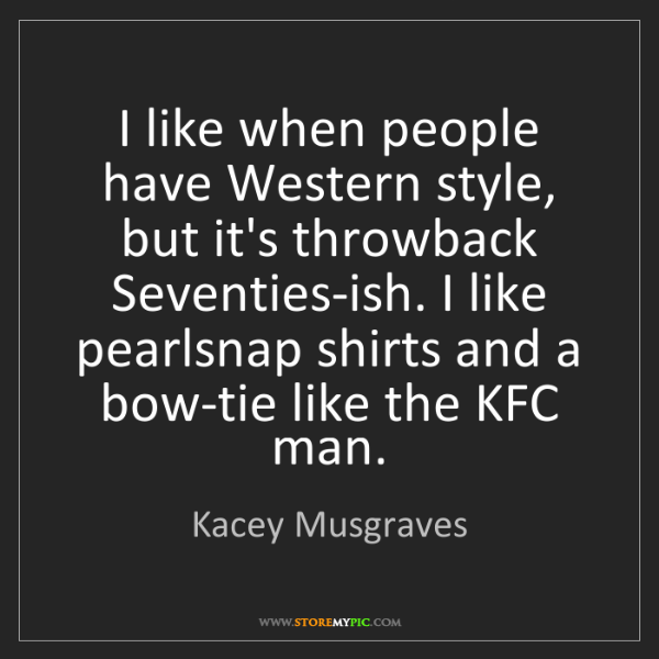 Kacey Musgraves: I like when people have Western style, but it's throwback...