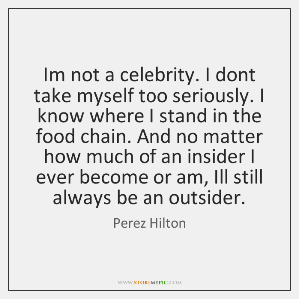Im not a celebrity. I dont take myself too seriously. I know ...