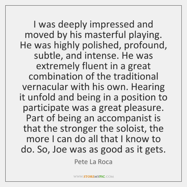 I was deeply impressed and moved by his masterful playing. He was ...