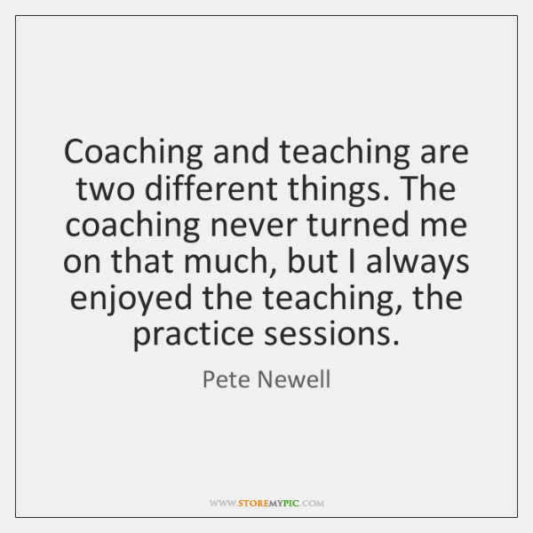 Coaching and teaching are two different things. The coaching never turned me ...