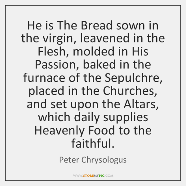 He is The Bread sown in the virgin, leavened in the Flesh, ...