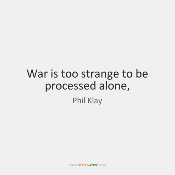 War is too strange to be processed alone,