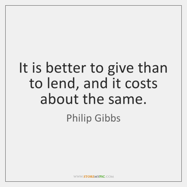 It is better to give than to lend, and it costs about ...