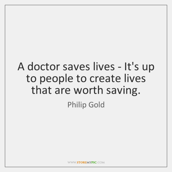 A doctor saves lives - It's up to people to create lives ...