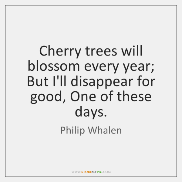 Cherry trees will blossom every year; But I'll disappear for good, One ...