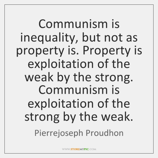 Communism is inequality, but not as property is. Property is exploitation of ...