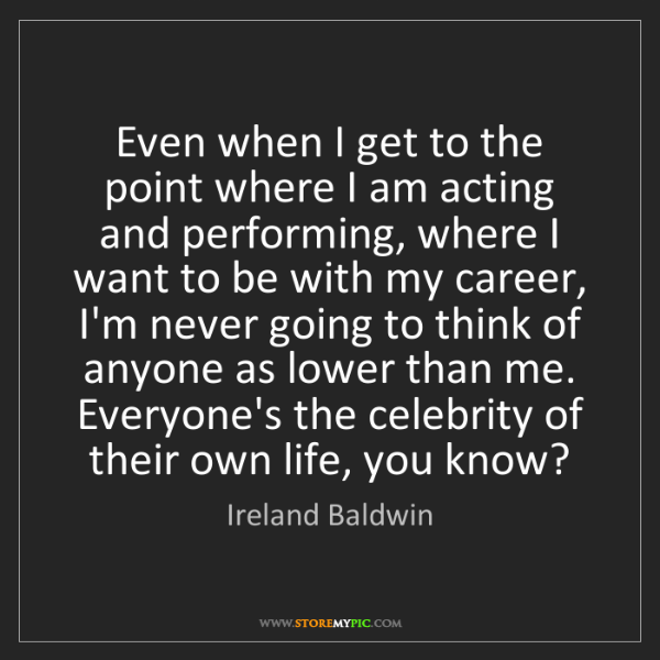 Ireland Baldwin: Even when I get to the point where I am acting and performing,...