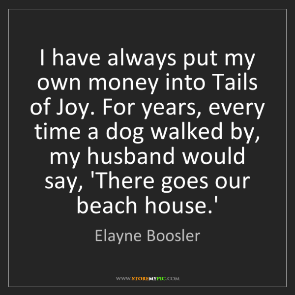 Elayne Boosler: I have always put my own money into Tails of Joy. For...
