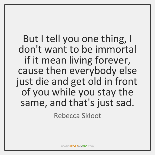 But I tell you one thing, I don't want to be immortal ...