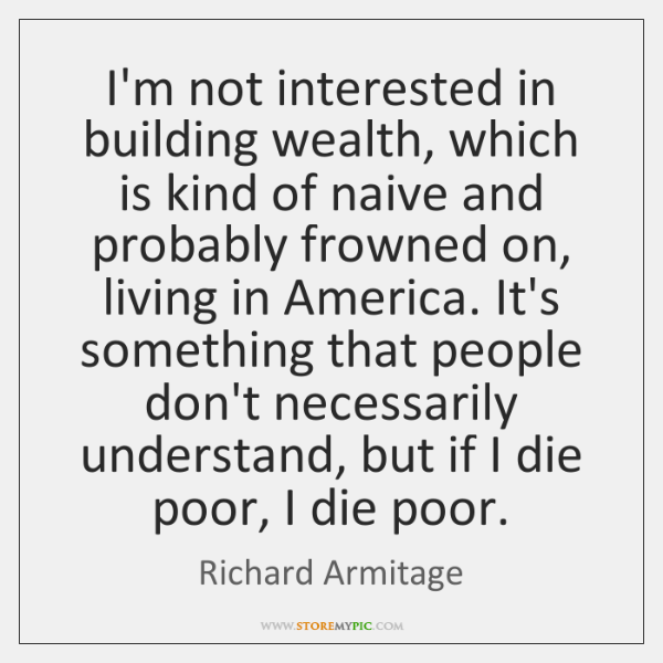 I'm not interested in building wealth, which is kind of naive and ...