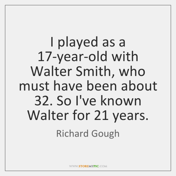 I played as a 17-year-old with Walter Smith, who must have been ...